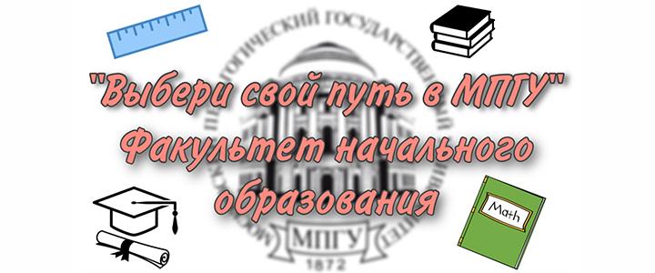 «Выбери свой путь в МПГУ»: Факультет начального образования