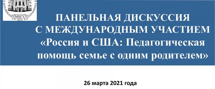26 марта 2021 года в Институте педагогики и психологии проведена панельная дискуссия с международным участием «Россия и США: Педагогическая помощь семье с одним родителем» в дистанционном формате