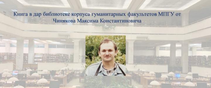 Книга в дар библиотеке корпуса гуманитарных факультетов МПГУ от Чинякова Максима Константиновича
